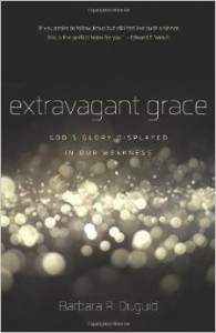 Extravagant Grace: God's Glory Displayed in Our Weakness. By Barbara Duguid
