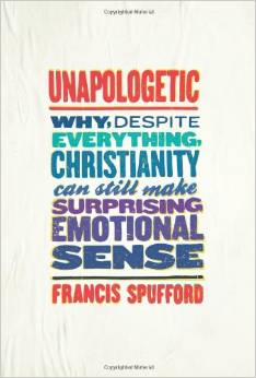 Unapologetic: Why, Despite Everything, Christianity Can Still Make Surprising Emotional Sense. By Francis Spufford