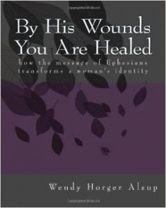 By His Wounds You are Healed: How the Message of Ephesians Transforms a Woman's Identity. By Wendy Horger Alsup